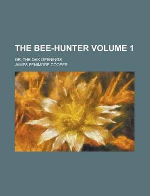 The Bee-Hunter; Or, the Oak Openings Volume 1
