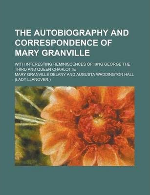 The Autobiography and Correspondence of Mary Granville; With Interesting Reminiscences of King George the Third and Queen Charlotte Volume 1