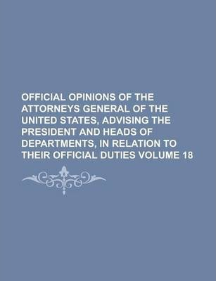 Official Opinions of the Attorneys General of the United States, Advising the President and Heads of Departments, in Relation to Their Official Duties Volume 18
