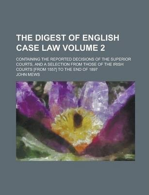 The Digest of English Case Law; Containing the Reported Decisions of the Superior Courts, and a Selection from Those of the Irish Courts [From 1557] to the End of 1897 Volume 2