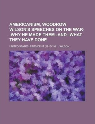 Americanism, Woodrow Wilson's Speeches on the War--Why He Made Them--And--What They Have Done