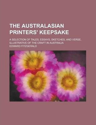The Australasian Printers' Keepsake; A Selection of Tales, Essays, Sketches, and Verse, Illustrative of the Craft in Australia