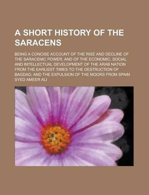A Short History of the Saracens; Being a Concise Account of the Rise and Decline of the Saracenic Power, and of the Economic, Social and Intellectual Development of the Arab Nation from the Earliest Times to the Destruction of Bagdad, and