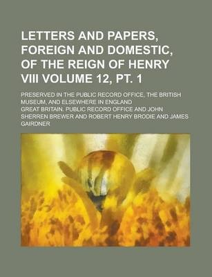 Letters and Papers, Foreign and Domestic, of the Reign of Henry VIII; Preserved in the Public Record Office, the British Museum, and Elsewhere in England Volume 12, PT. 1