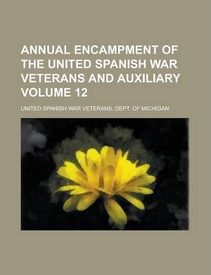 Annual Encampment of the United Spanish War Veterans and Auxiliary Volume 12