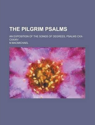 The Pilgrim Psalms; An Exposition of the Songs of Degrees, Psalms CXX-CXXXIV