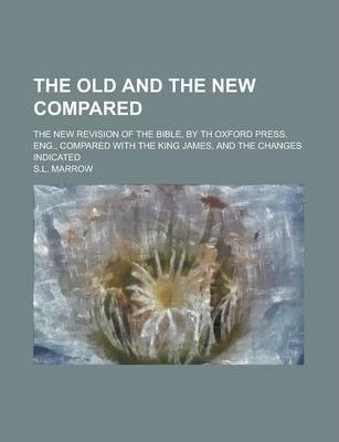 The Old and the New Compared; The New Revision of the Bible, by Th Oxford Press, Eng., Compared with the King James, and the Changes Indicated