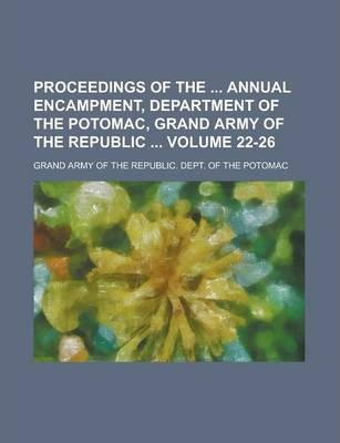 Proceedings of the Annual Encampment, Department of the Potomac, Grand Army of the Republic Volume 22-26