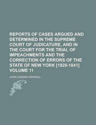 Reports of Cases Argued and Determined in the Supreme Court of Judicature, and in the Court for the Trial of Impeachments and the Correction of Errors of the State of New York [1828-1841] Volume 11