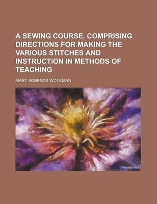 A Sewing Course, Comprising Directions for Making the Various Stitches and Instruction in Methods of Teaching