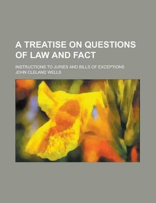 A Treatise on Questions of Law and Fact; Instructions to Juries and Bills of Exceptions