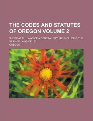 The Codes and Statutes of Oregon; Showing All Laws of a General Nature, Including the Session Laws of 1901 Volume 2