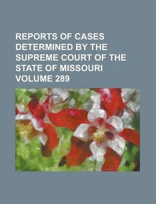 Reports of Cases Determined by the Supreme Court of the State of Missouri Volume 289