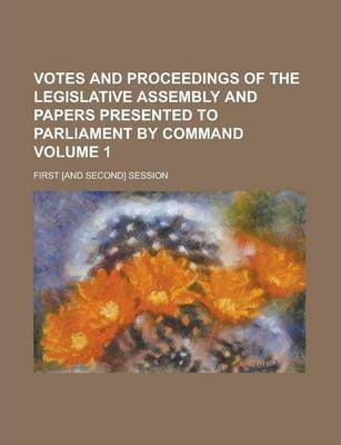 Votes and Proceedings of the Legislative Assembly and Papers Presented to Parliament by Command; First [And Second] Session Volume 1