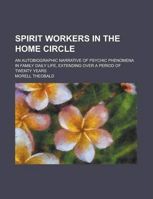 Spirit Workers in the Home Circle; An Autobiographic Narrative of Psychic Phenomena in Family Daily Life, Extending Over a Period of Twenty Years