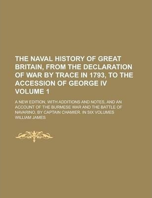 The Naval History of Great Britain, from the Declaration of War by Trace in 1793, to the Accession of George IV; A New Edition, with Additions and Notes, and an Account of the Burmese War and the Battle of Navarino, by Captain Volume 1