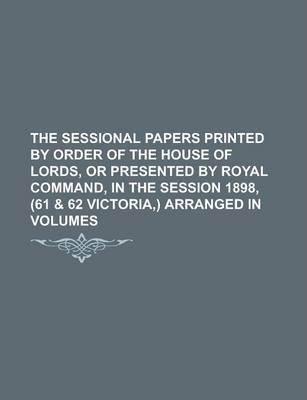 The Sessional Papers Printed by Order of the House of Lords, or Presented by Royal Command, in the Session 1898, (61 & 62 Victoria, ) Arranged in Volumes