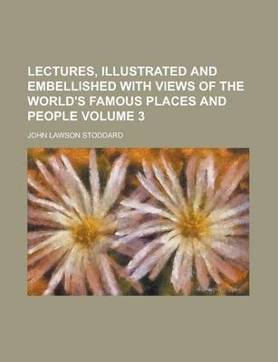 Lectures, Illustrated and Embellished with Views of the World's Famous Places and People Volume 3