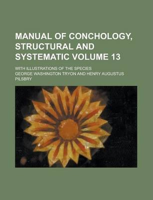 Manual of Conchology, Structural and Systematic; With Illustrations of the Species Volume 13