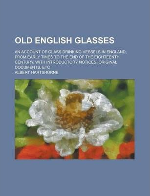 Old English Glasses; An Account of Glass Drinking Vessels in England, from Early Times to the End of the Eighteenth Century. with Introductory Notices, Original Documents, Etc