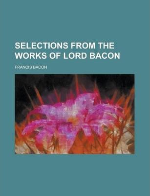 Selections from the Works of Lord Bacon