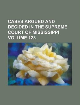 Cases Argued and Decided in the Supreme Court of Mississippi Volume 123