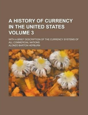 A History of Currency in the United States; With a Brief Description of the Currency Systems of All Commercial Nations Volume 3