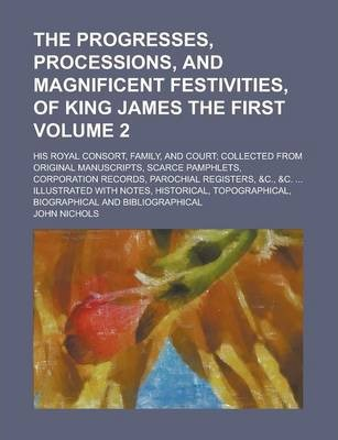 The Progresses, Processions, and Magnificent Festivities, of King James the First; His Royal Consort, Family, and Court; Collected from Original Manuscripts, Scarce Pamphlets, Corporation Records, Parochial Registers, &C., &C. Volume 2