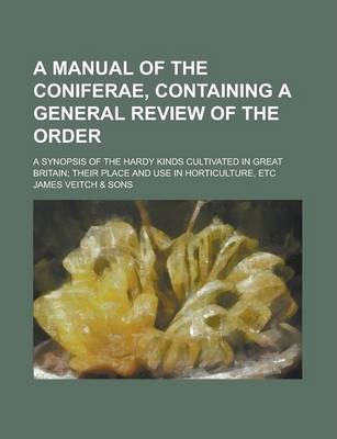 A Manual of the Coniferae, Containing a General Review of the Order; A Synopsis of the Hardy Kinds Cultivated in Great Britain; Their Place and Use in Horticulture, Etc