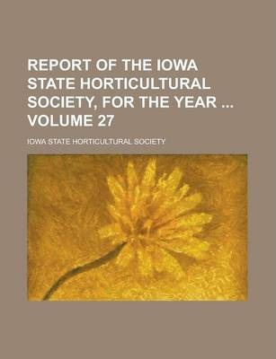 Report of the Iowa State Horticultural Society, for the Year Volume 27