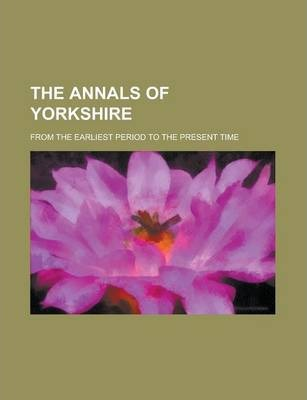 The Annals of Yorkshire; From the Earliest Period to the Present Time