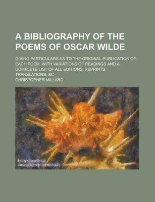 A Bibliography of the Poems of Oscar Wilde; Giving Particulars as to the Original Publication of Each Poem, with Variations of Readings and a Complete List of All Editions, Reprints, Translations, &C