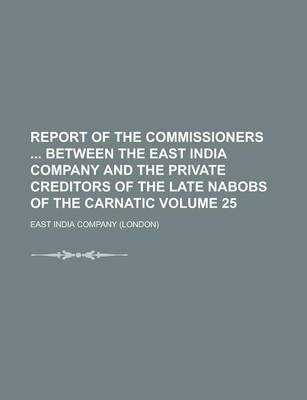 Report of the Commissioners Between the East India Company and the Private Creditors of the Late Nabobs of the Carnatic Volume 25