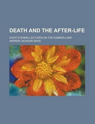 Death and the After-Life; Eight Evening Lectures on the Summer-Land
