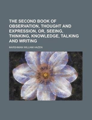 The Second Book of Observation, Thought and Expression, Or, Seeing, Thinking, Knowledge, Talking and Writing