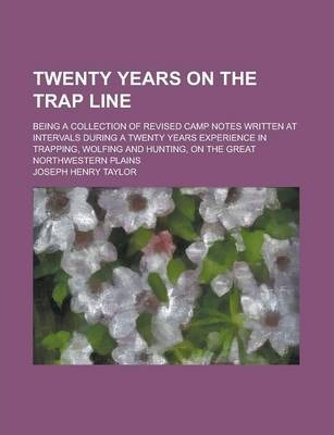 Twenty Years on the Trap Line; Being a Collection of Revised Camp Notes Written at Intervals During a Twenty Years Experience in Trapping, Wolfing and Hunting, on the Great Northwestern Plains