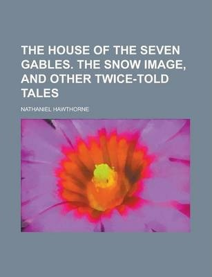 The House of the Seven Gables. the Snow Image, and Other Twice-Told Tales