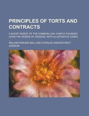Principles of Torts and Contracts; A Short Digest of the Common Law, Chiefly Founded Upon the Works of Addison. with Illustrative Cases ...