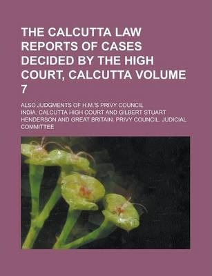The Calcutta Law Reports of Cases Decided by the High Court, Calcutta; Also Judgments of H.M.'s Privy Council Volume 7