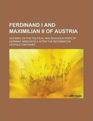 Ferdinand I and Maximilian II of Austria; An Essay on the Political and Religious State of Germany Immediately After the Reformation
