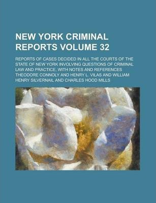 New York Criminal Reports; Reports of Cases Decided in All the Courts of the State of New York Involving Questions of Criminal Law and Practice, with Notes and References Volume 32