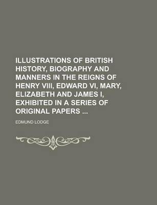 Illustrations of British History, Biography and Manners in the Reigns of Henry VIII, Edward VI, Mary, Elizabeth and James I, Exhibited in a Series of Original Papers