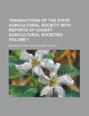 Transactions of the State Agricultural Society, with Reports of County Agricultural Societies Volume 1