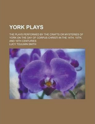 York Plays; The Plays Performed by the Crafts or Mysteries of York on the Day of Corpus Christi in the 14th, 15th, and 16th Centuries