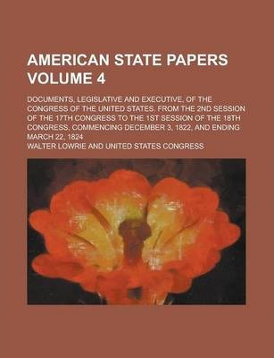 American State Papers; Documents, Legislative and Executive, of the Congress of the United States. from the 2nd Session of the 17th Congress to the 1st Session of the 18th Congress, Commencing December 3, 1822, and Ending March Volume 4
