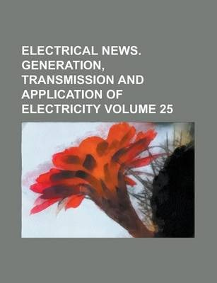 Electrical News. Generation, Transmission and Application of Electricity Volume 25