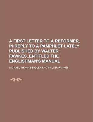 A First Letter to a Reformer, in Reply to a Pamphlet Lately Published by Walter Fawkesentitled the Englishman's Manual