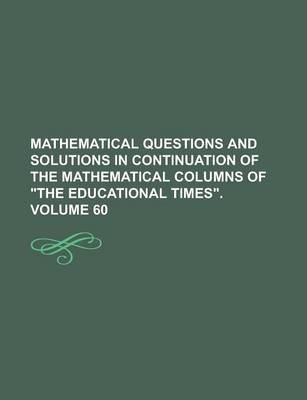 Mathematical Questions and Solutions in Continuation of the Mathematical Columns of the Educational Times Volume 60