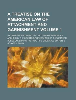 A Treatise on the American Law of Attachment and Garnishment; A Complete Statement of the General Principles Applied by the Courts of Review and of the Common Rules Governing the Practice, Under All Statutes Volume 1
