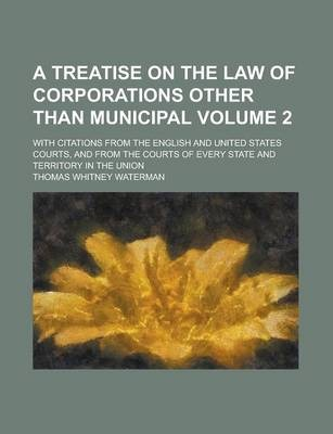 A Treatise on the Law of Corporations Other Than Municipal; With Citations from the English and United States Courts, and from the Courts of Every State and Territory in the Union Volume 2